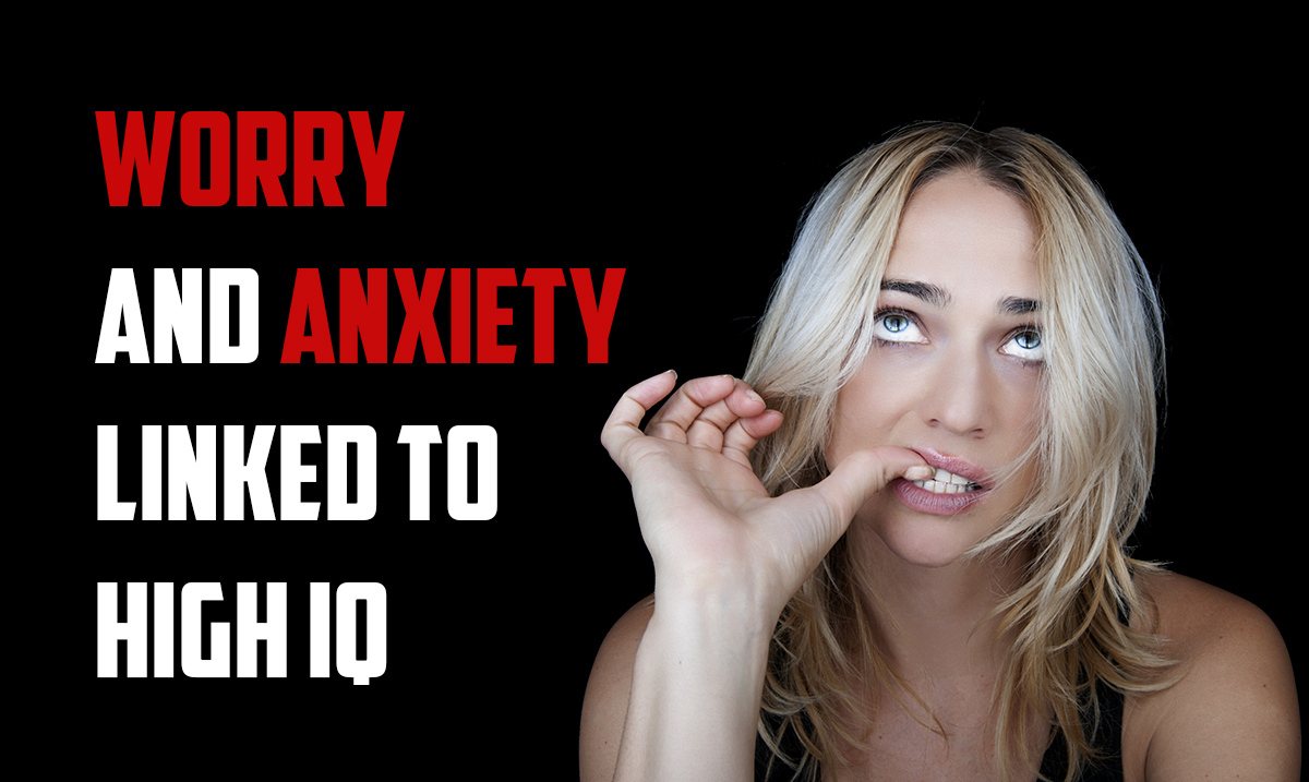 New Research Says Worry And Anxiety Are Linked To A High IQ