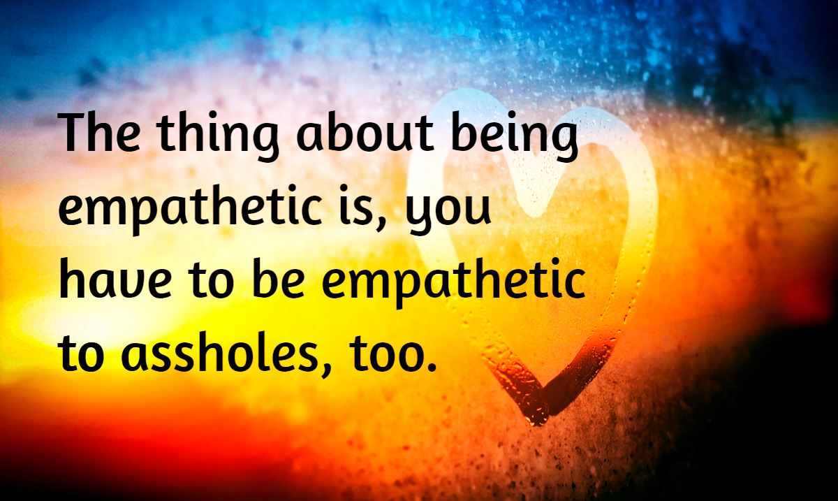 The Problem With Being Empathetic, Is You Have to Be Empathetic Towards Assholes Too